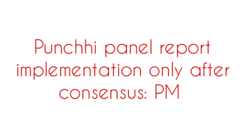 Punchhi-panel-report-implementation-only-after-consensus-PM